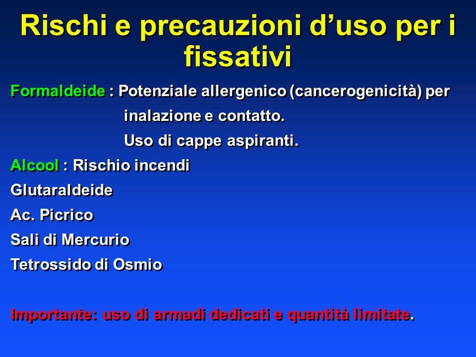 Rischi e precauzioni duso per i fissativi Formaldeide : Potenziale allergenico (cancerogenicità) per inalazione e contatto. Uso di cappe aspiranti. Al