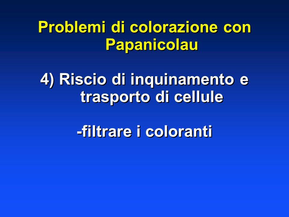 Problemi di colorazione con Papanicolau 4) Riscio di inquinamento e trasporto di cellule -filtrare i coloranti Problemi di colorazione con Papanicolau