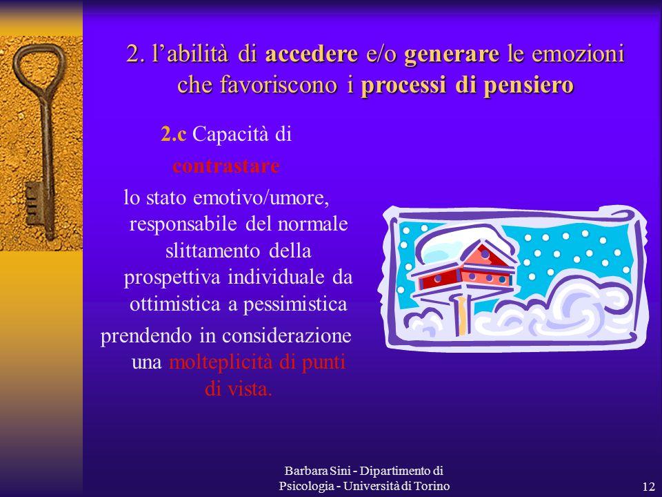 Barbara Sini - Dipartimento di Psicologia - Università di Torino12 2.c Capacità di contrastare lo stato emotivo/umore, responsabile del normale slittamento della prospettiva individuale da ottimistica a pessimistica prendendo in considerazione una molteplicità di punti di vista.