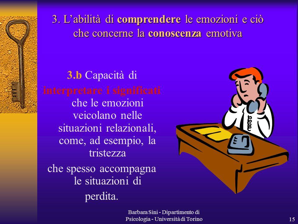 Barbara Sini - Dipartimento di Psicologia - Università di Torino15 3.b Capacità di interpretare i significati che le emozioni veicolano nelle situazioni relazionali, come, ad esempio, la tristezza che spesso accompagna le situazioni di perdita.