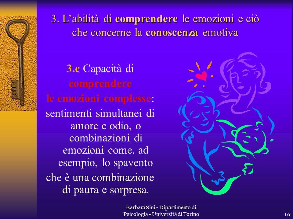 Barbara Sini - Dipartimento di Psicologia - Università di Torino16 3.c Capacità di comprendere le emozioni complesse: sentimenti simultanei di amore e odio, o combinazioni di emozioni come, ad esempio, lo spavento che è una combinazione di paura e sorpresa.