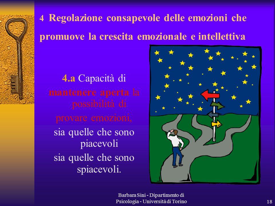 Barbara Sini - Dipartimento di Psicologia - Università di Torino18 4 Regolazione consapevole delle emozioni che promuove la crescita emozionale e intellettiva 4.a Capacità di mantenere aperta la possibilità di provare emozioni, sia quelle che sono piacevoli sia quelle che sono spiacevoli.
