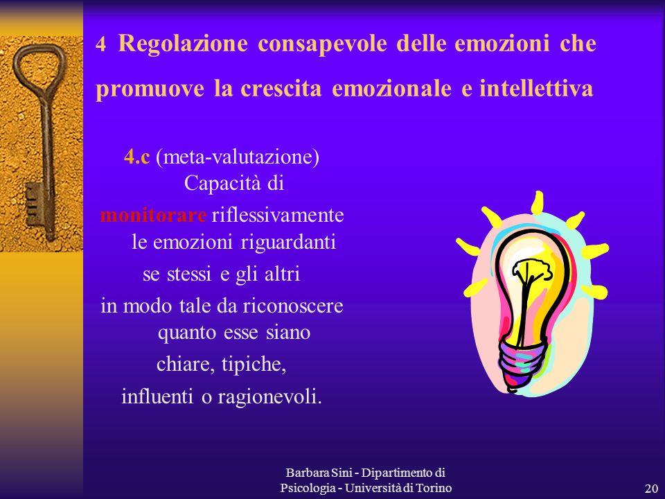 Barbara Sini - Dipartimento di Psicologia - Università di Torino20 4.c (meta-valutazione) Capacità di monitorare riflessivamente le emozioni riguardanti se stessi e gli altri in modo tale da riconoscere quanto esse siano chiare, tipiche, influenti o ragionevoli.