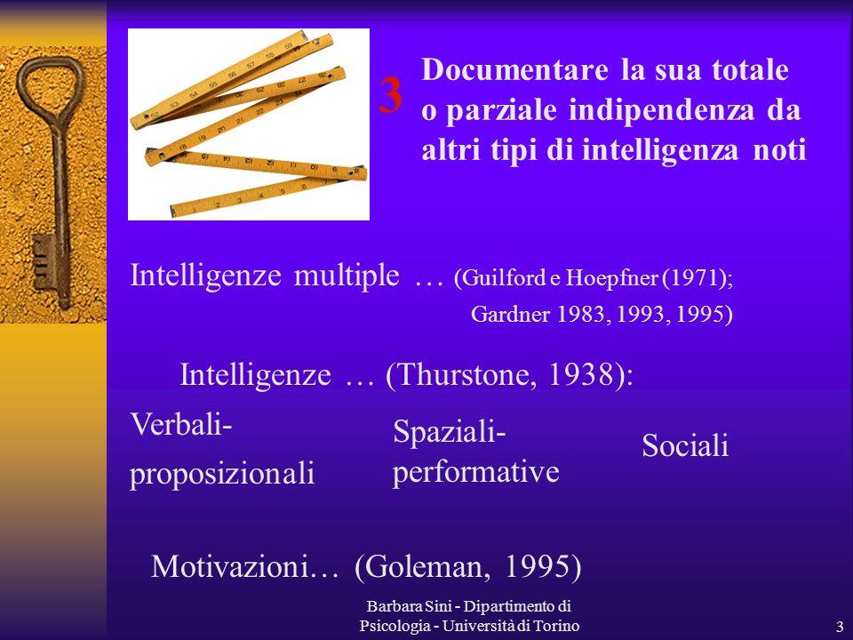 Barbara Sini - Dipartimento di Psicologia - Università di Torino3 Documentare la sua totale o parziale indipendenza da altri tipi di intelligenza noti Intelligenze multiple … (Guilford e Hoepfner (1971); Gardner 1983, 1993, 1995) Intelligenze … (Thurstone, 1938): 3 Verbali- proposizionali Spaziali- performative Sociali Motivazioni… (Goleman, 1995)