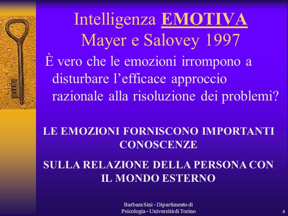 Barbara Sini - Dipartimento di Psicologia - Università di Torino4 Intelligenza EMOTIVA Mayer e Salovey 1997 È vero che le emozioni irrompono a disturbare lefficace approccio razionale alla risoluzione dei problemi.