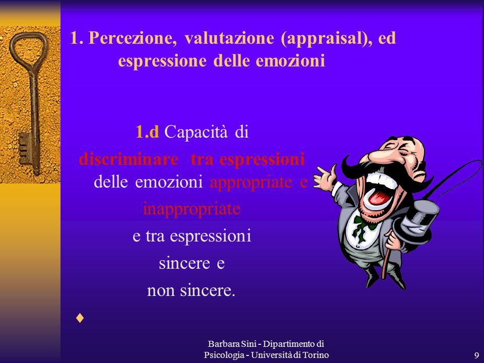 Barbara Sini - Dipartimento di Psicologia - Università di Torino9 1.d Capacità di discriminare tra espressioni delle emozioni appropriate e inappropriate e tra espressioni sincere e non sincere.