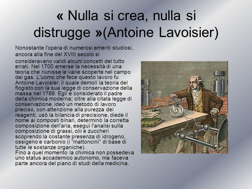 « Nulla si crea, nulla si distrugge »(Antoine Lavoisier) Nonostante l'opera di numerosi emeriti studiosi, ancora alla fine del XVIII secolo si conside