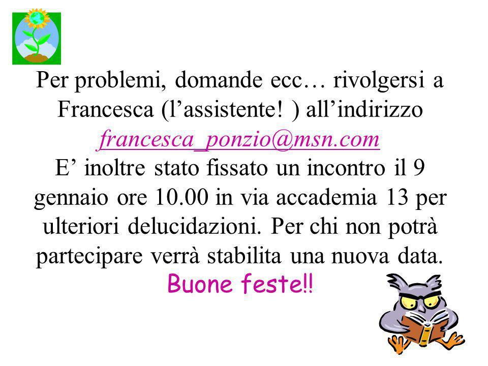 Per problemi, domande ecc… rivolgersi a Francesca (lassistente! ) allindirizzo francesca_ponzio@msn.com E inoltre stato fissato un incontro il 9 genna