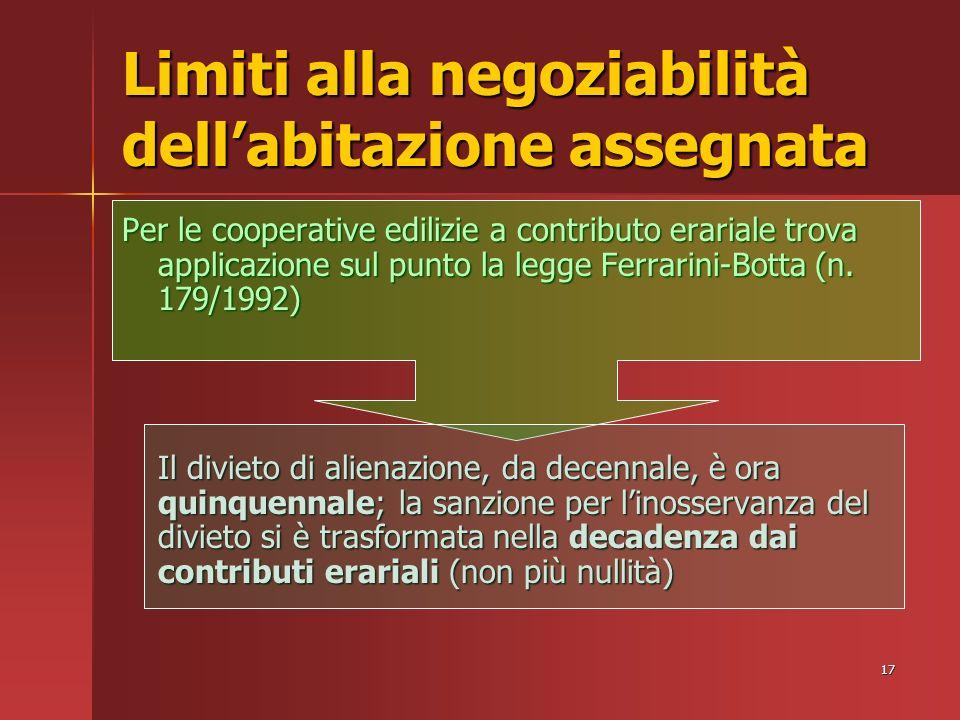 17 Limiti alla negoziabilità dellabitazione assegnata Per le cooperative edilizie a contributo erariale trova applicazione sul punto la legge Ferrarini-Botta (n.