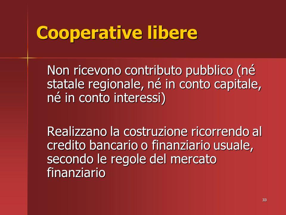 33 Cooperative libere Non ricevono contributo pubblico (né statale regionale, né in conto capitale, né in conto interessi) Realizzano la costruzione ricorrendo al credito bancario o finanziario usuale, secondo le regole del mercato finanziario