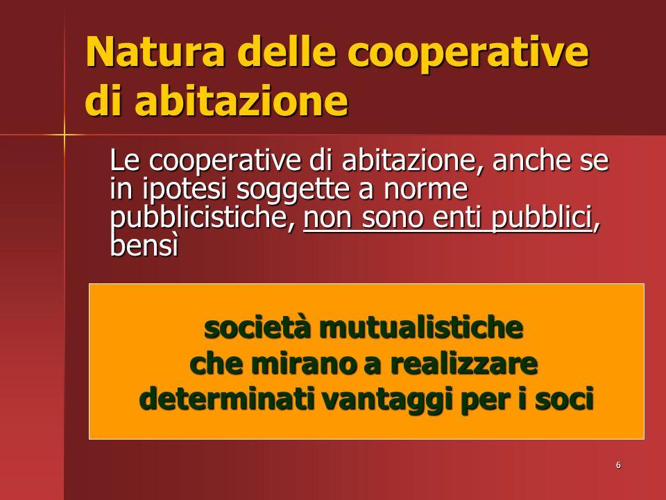 6 Natura delle cooperative di abitazione Le cooperative di abitazione, anche se in ipotesi soggette a norme pubblicistiche, non sono enti pubblici, bensì società mutualistiche che mirano a realizzare determinati vantaggi per i soci