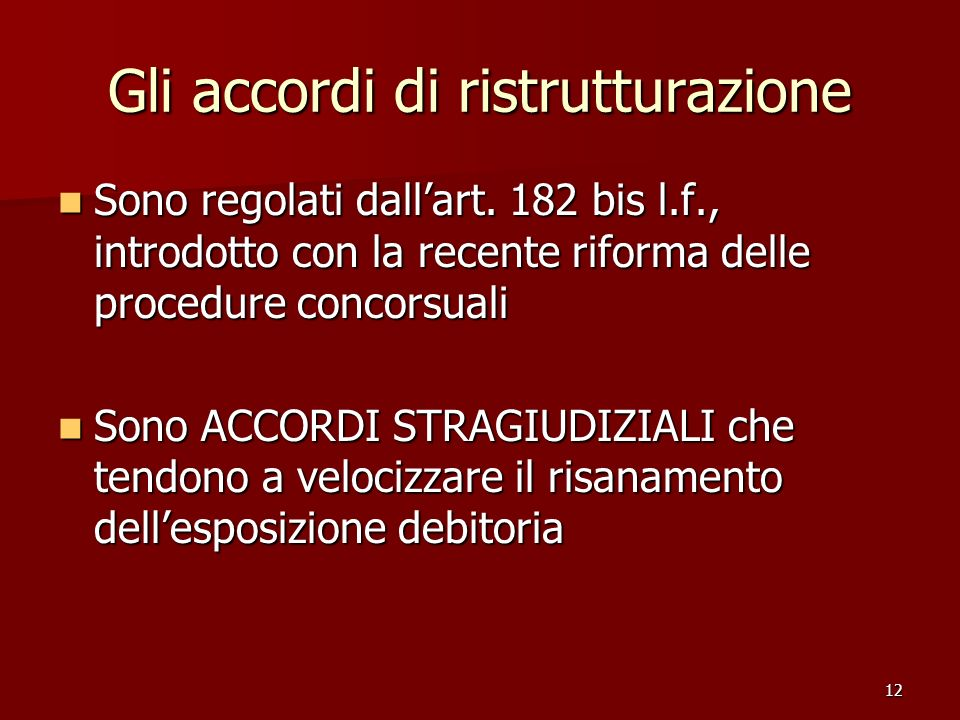 12 Gli accordi di ristrutturazione Sono regolati dallart. 182 bis l.f., introdotto con la recente riforma delle procedure concorsuali Sono regolati da