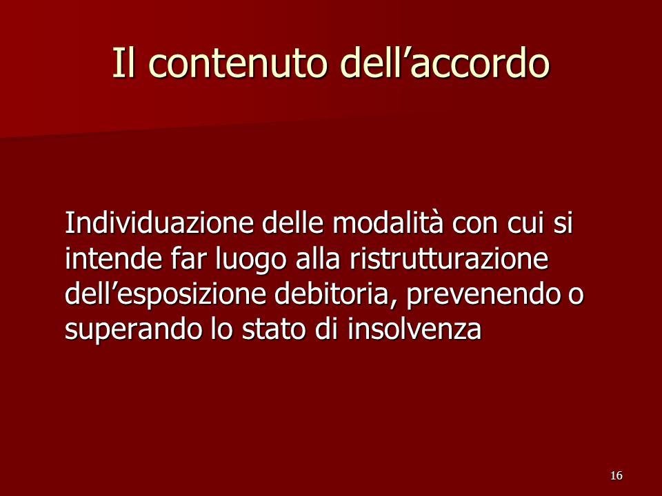 16 Il contenuto dellaccordo Individuazione delle modalità con cui si intende far luogo alla ristrutturazione dellesposizione debitoria, prevenendo o s