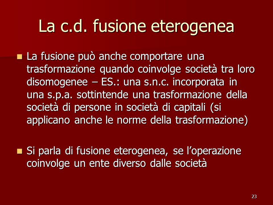 23 La c.d. fusione eterogenea La fusione può anche comportare una trasformazione quando coinvolge società tra loro disomogenee – ES.: una s.n.c. incor