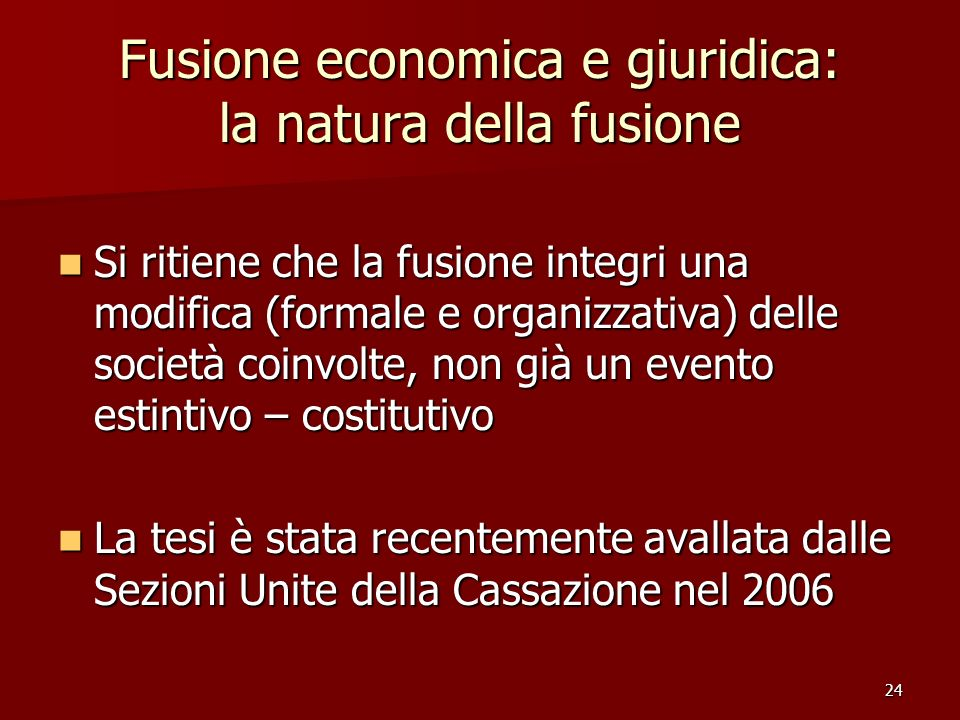 24 Fusione economica e giuridica: la natura della fusione Si ritiene che la fusione integri una modifica (formale e organizzativa) delle società coinv