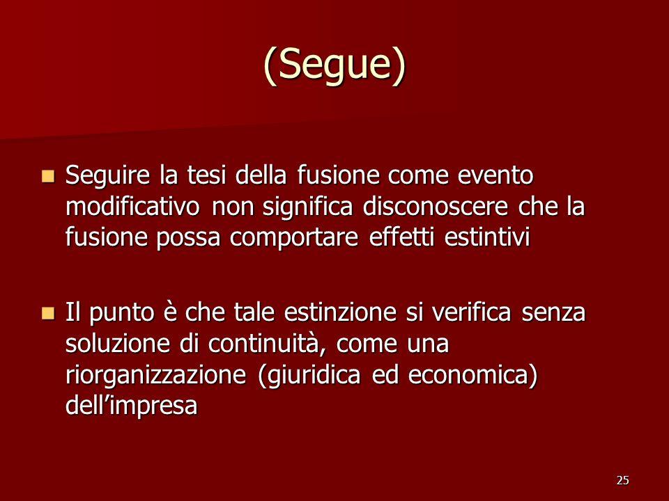 25 (Segue) Seguire la tesi della fusione come evento modificativo non significa disconoscere che la fusione possa comportare effetti estintivi Seguire