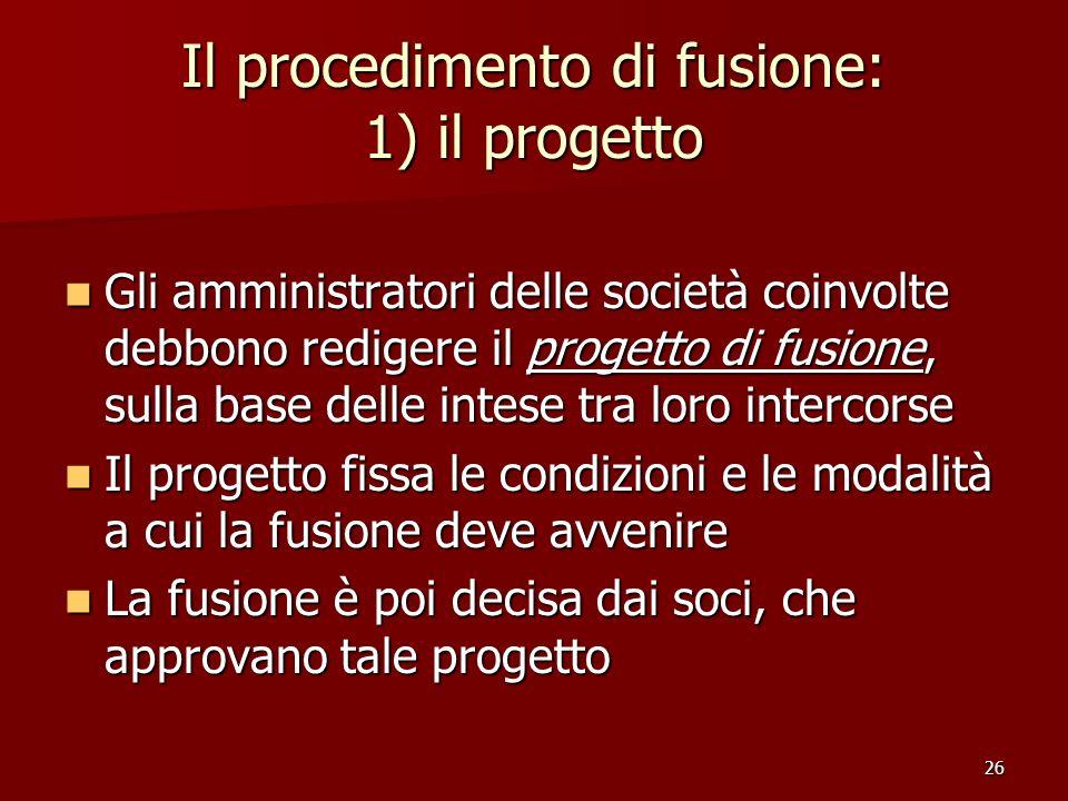 26 Il procedimento di fusione: 1) il progetto Gli amministratori delle società coinvolte debbono redigere il progetto di fusione, sulla base delle int