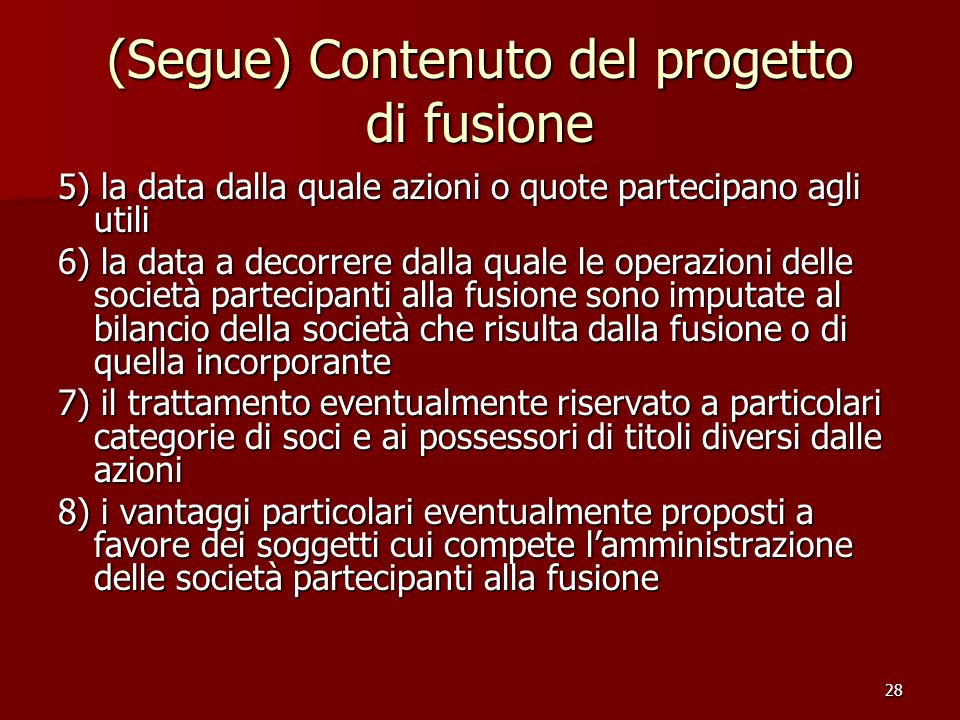 28 (Segue) Contenuto del progetto di fusione 5) la data dalla quale azioni o quote partecipano agli utili 6) la data a decorrere dalla quale le operaz