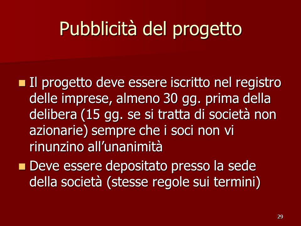 29 Pubblicità del progetto Il progetto deve essere iscritto nel registro delle imprese, almeno 30 gg. prima della delibera (15 gg. se si tratta di soc
