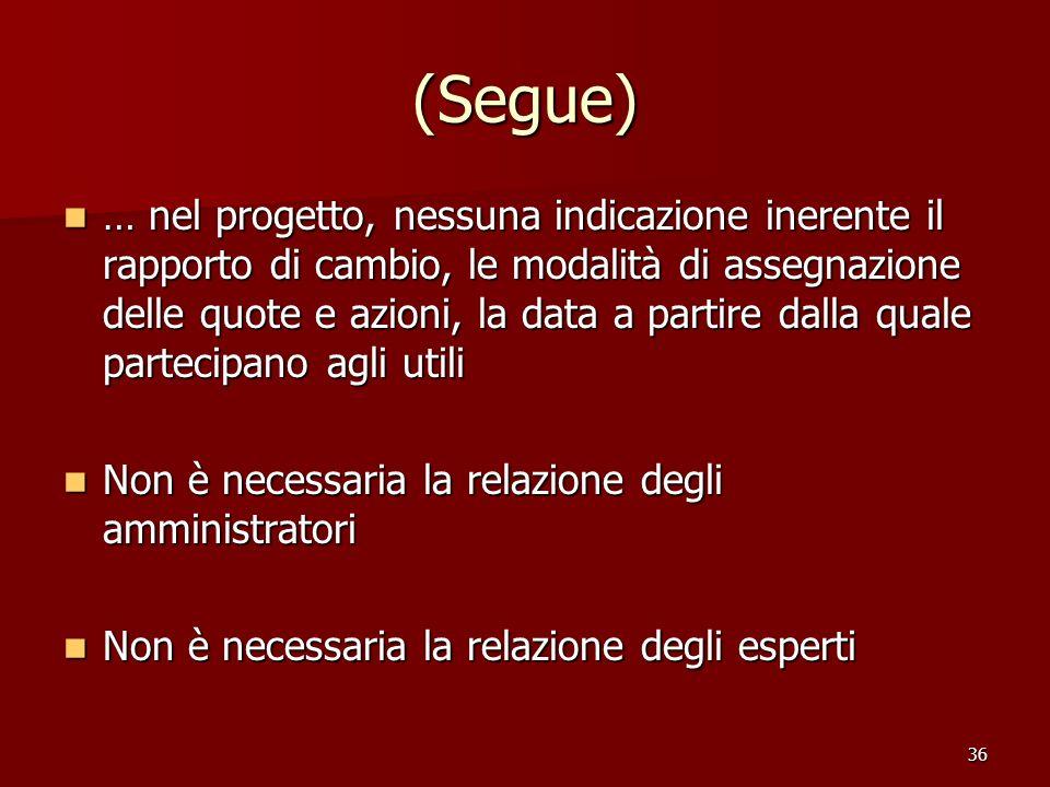 36 (Segue) … nel progetto, nessuna indicazione inerente il rapporto di cambio, le modalità di assegnazione delle quote e azioni, la data a partire dal
