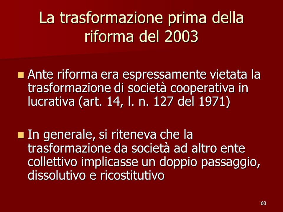 60 La trasformazione prima della riforma del 2003 Ante riforma era espressamente vietata la trasformazione di società cooperativa in lucrativa (art. 1