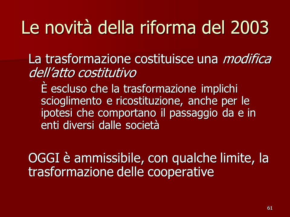 61 Le novità della riforma del 2003 La trasformazione costituisce una modifica dellatto costitutivo È escluso che la trasformazione implichi scioglime