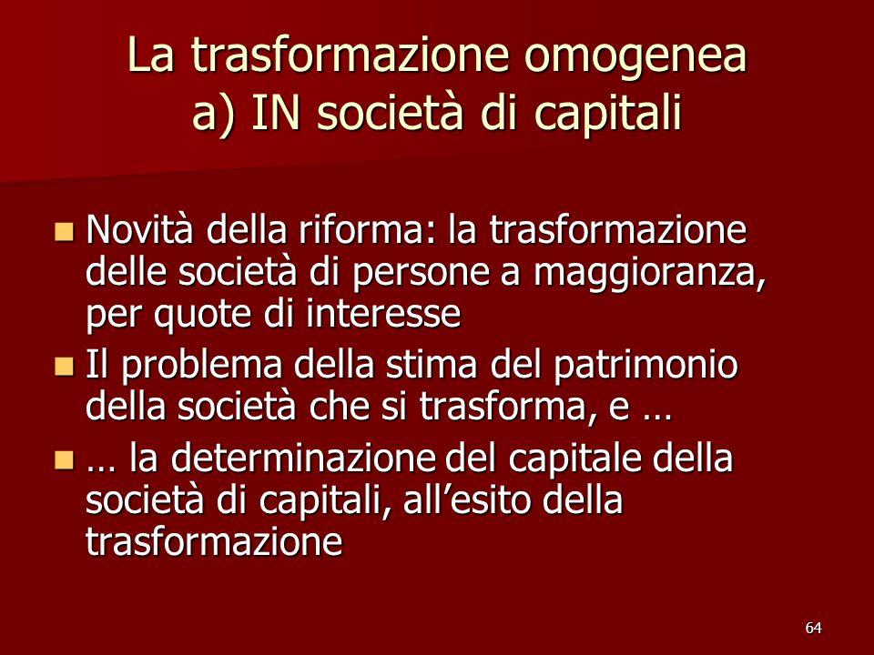 64 La trasformazione omogenea a) IN società di capitali Novità della riforma: la trasformazione delle società di persone a maggioranza, per quote di i