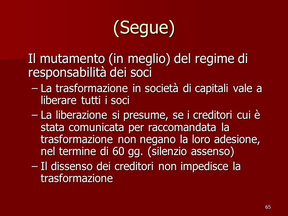 65 (Segue) Il mutamento (in meglio) del regime di responsabilità dei soci –La trasformazione in società di capitali vale a liberare tutti i soci –La l