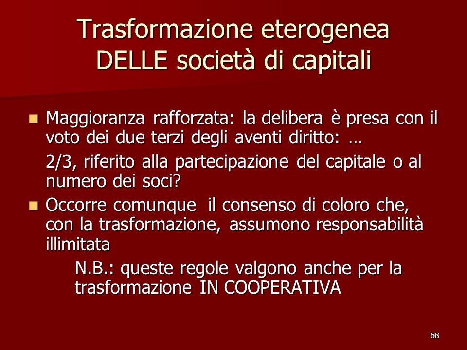 68 Trasformazione eterogenea DELLE società di capitali Maggioranza rafforzata: la delibera è presa con il voto dei due terzi degli aventi diritto: … M