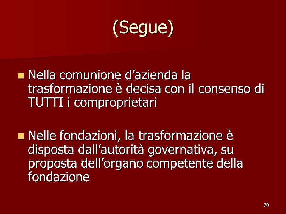 70 (Segue) Nella comunione dazienda la trasformazione è decisa con il consenso di TUTTI i comproprietari Nella comunione dazienda la trasformazione è