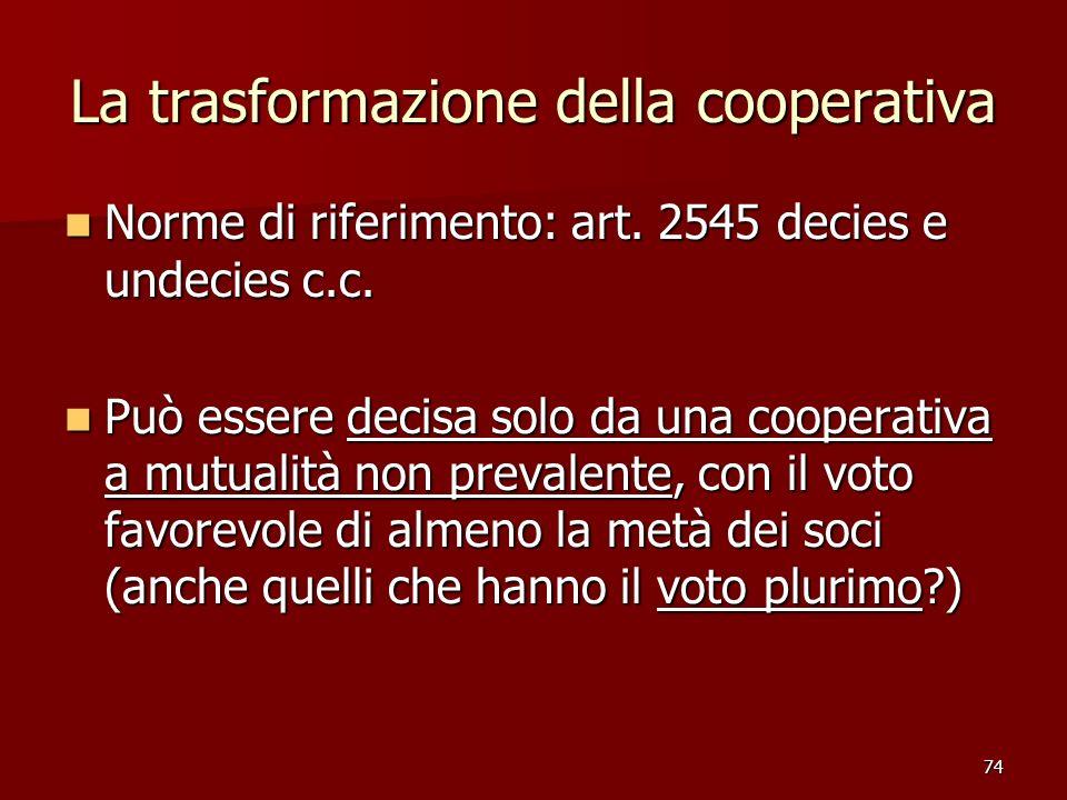 74 La trasformazione della cooperativa Norme di riferimento: art. 2545 decies e undecies c.c. Norme di riferimento: art. 2545 decies e undecies c.c. P