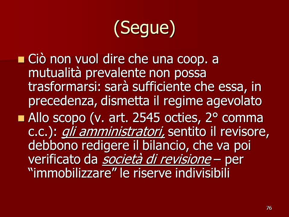 76 (Segue) Ciò non vuol dire che una coop. a mutualità prevalente non possa trasformarsi: sarà sufficiente che essa, in precedenza, dismetta il regime