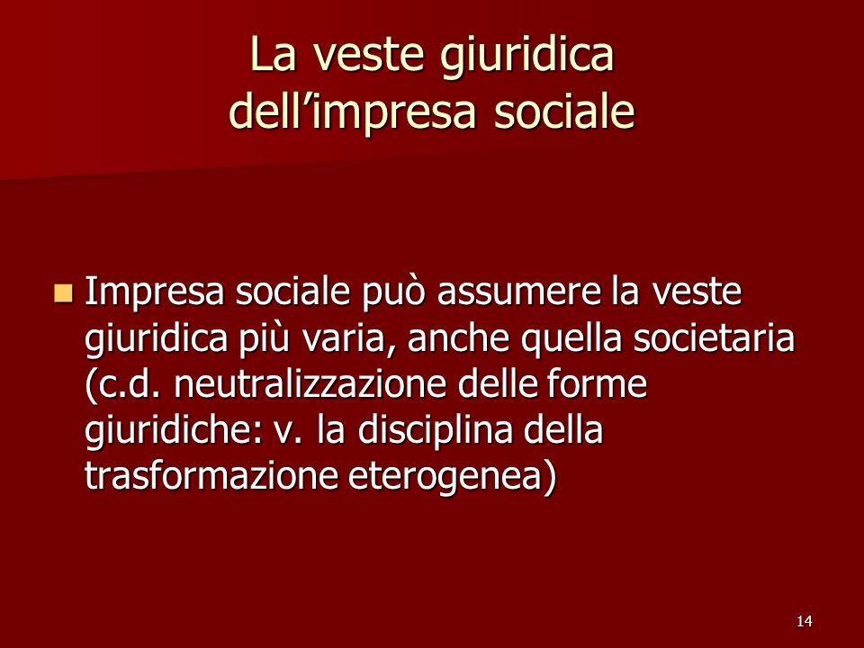 14 La veste giuridica dellimpresa sociale Impresa sociale può assumere la veste giuridica più varia, anche quella societaria (c.d. neutralizzazione de