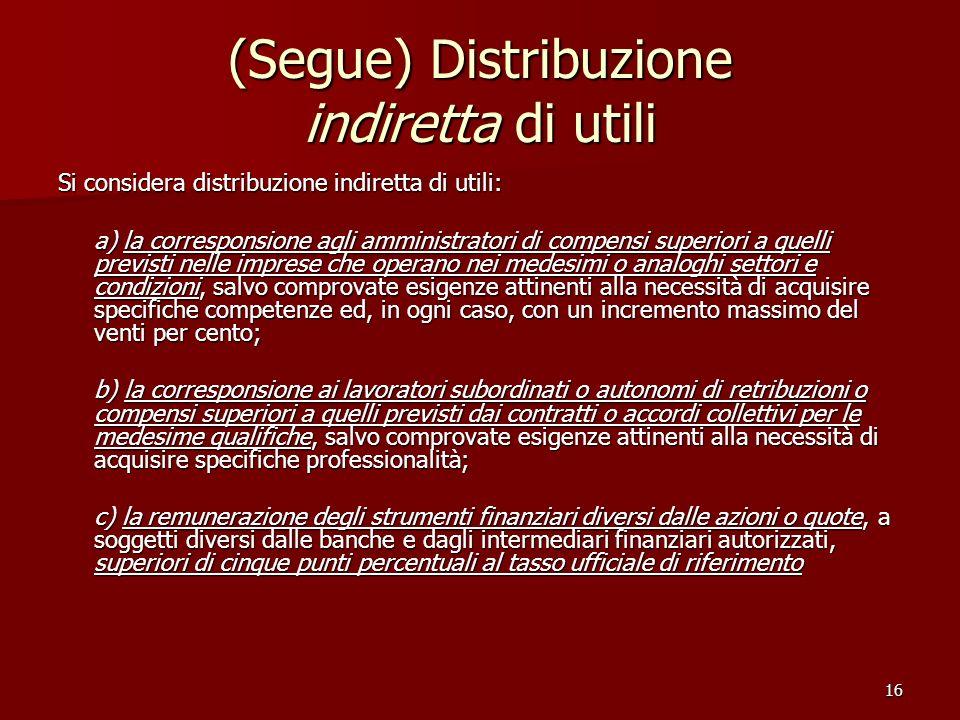16 (Segue) Distribuzione indiretta di utili Si considera distribuzione indiretta di utili: a) la corresponsione agli amministratori di compensi superi