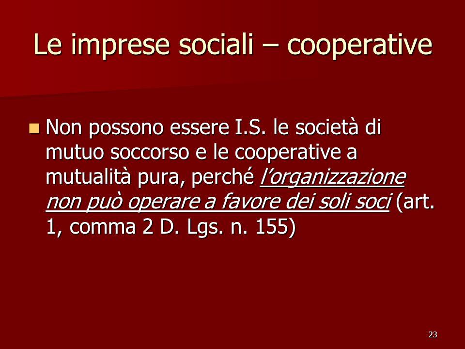 23 Le imprese sociali – cooperative Non possono essere I.S. le società di mutuo soccorso e le cooperative a mutualità pura, perché lorganizzazione non