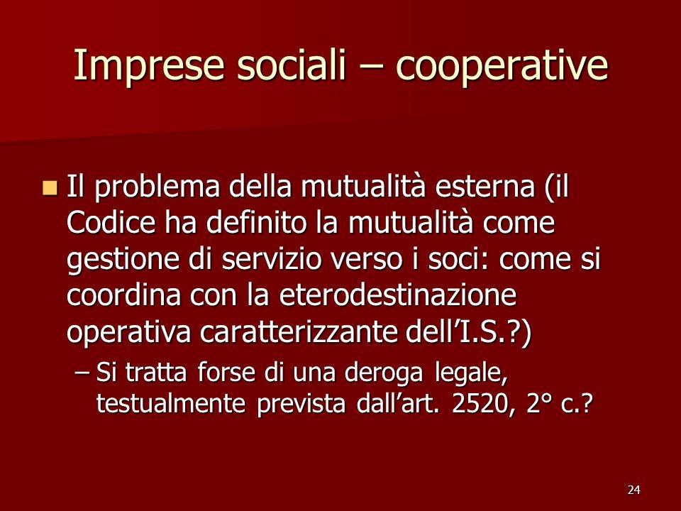 24 Imprese sociali – cooperative Il problema della mutualità esterna (il Codice ha definito la mutualità come gestione di servizio verso i soci: come