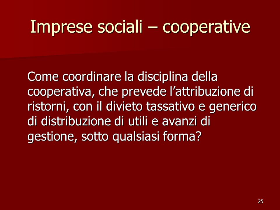 25 Imprese sociali – cooperative Come coordinare la disciplina della cooperativa, che prevede lattribuzione di ristorni, con il divieto tassativo e generico di distribuzione di utili e avanzi di gestione, sotto qualsiasi forma?