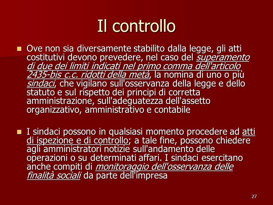 27 Il controllo Ove non sia diversamente stabilito dalla legge, gli atti costitutivi devono prevedere, nel caso del superamento di due dei limiti indicati nel primo comma dell articolo 2435-bis c.c.