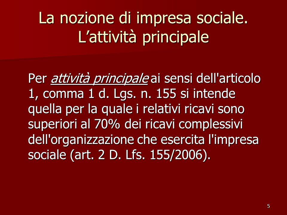 5 La nozione di impresa sociale. Lattività principale Per attività principale ai sensi dell'articolo 1, comma 1 d. Lgs. n. 155 si intende quella per l