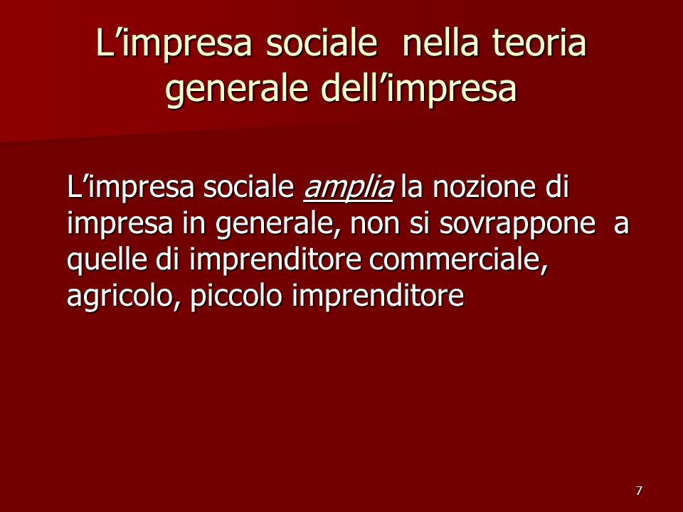 7 Limpresa sociale nella teoria generale dellimpresa Limpresa sociale amplia la nozione di impresa in generale, non si sovrappone a quelle di imprenditore commerciale, agricolo, piccolo imprenditore
