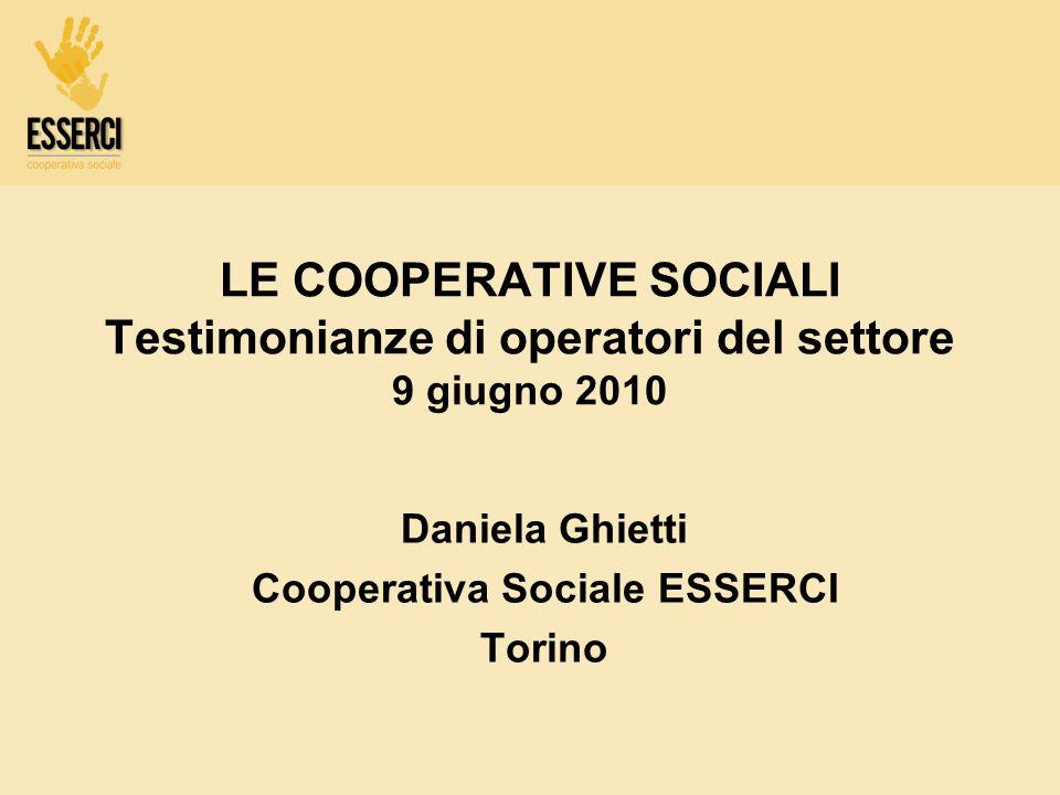 LE COOPERATIVE SOCIALI Testimonianze di operatori del settore 9 giugno 2010 Daniela Ghietti Cooperativa Sociale ESSERCI Torino