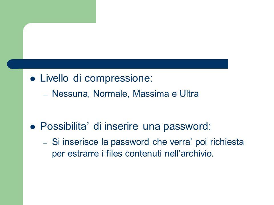 Livello di compressione: – Nessuna, Normale, Massima e Ultra Possibilita di inserire una password: – Si inserisce la password che verra poi richiesta per estrarre i files contenuti nellarchivio.