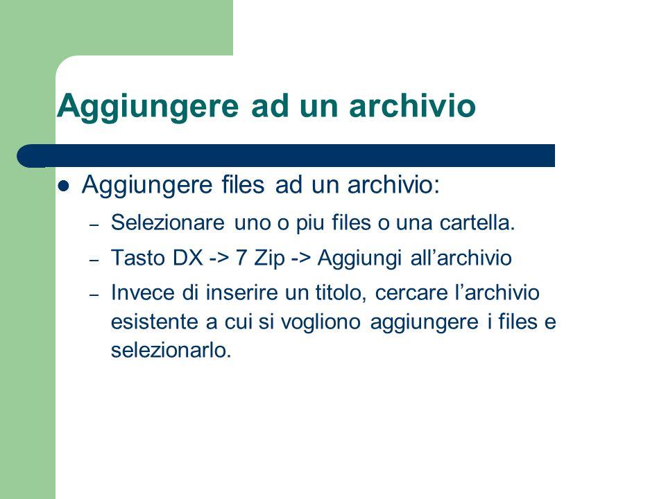 Aggiungere ad un archivio Aggiungere files ad un archivio: – Selezionare uno o piu files o una cartella.