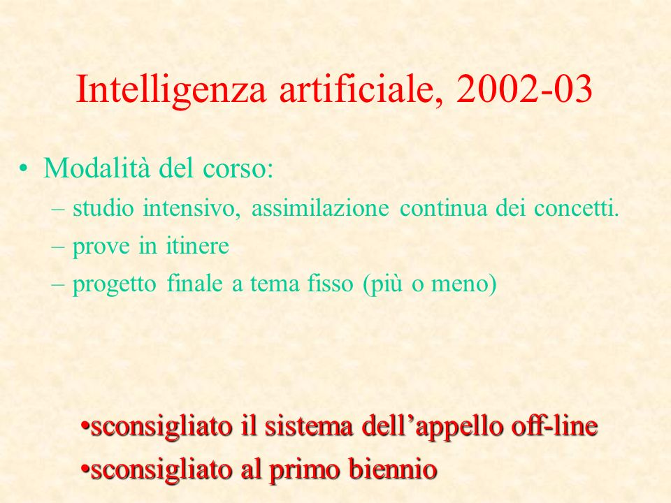 Intelligenza artificiale, 2002-03 Modalità del corso: –studio intensivo, assimilazione continua dei concetti.