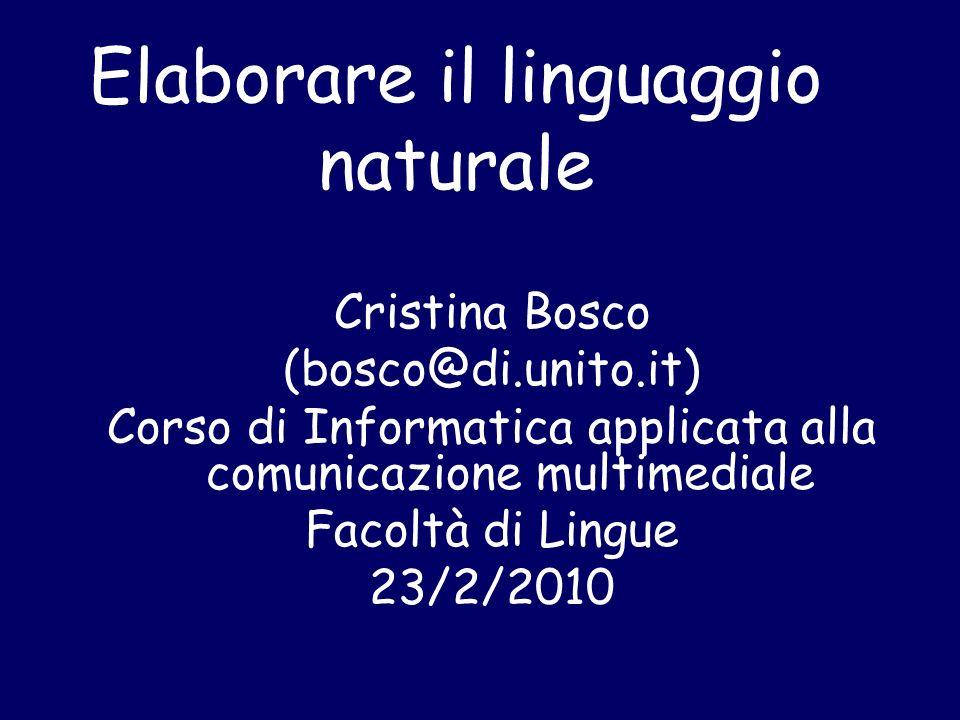 Elaborare il linguaggio naturale Cristina Bosco (bosco@di.unito.it) Corso di Informatica applicata alla comunicazione multimediale Facoltà di Lingue 23/2/2010