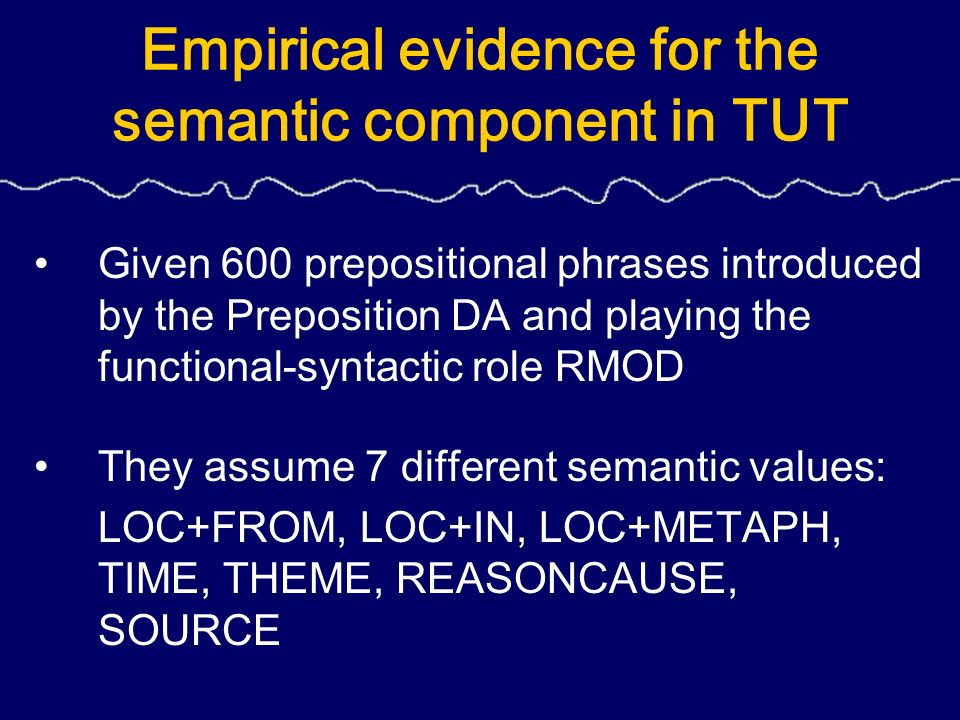 Empirical evidence for the semantic component in TUT Given 600 prepositional phrases introduced by the Preposition DA and playing the functional-syntactic role RMOD They assume 7 different semantic values: LOC+FROM, LOC+IN, LOC+METAPH, TIME, THEME, REASONCAUSE, SOURCE