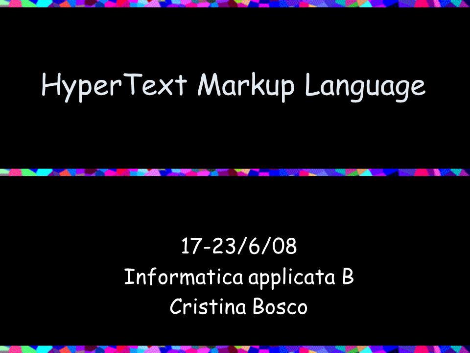 HyperText Markup Language 17-23/6/08 Informatica applicata B Cristina Bosco