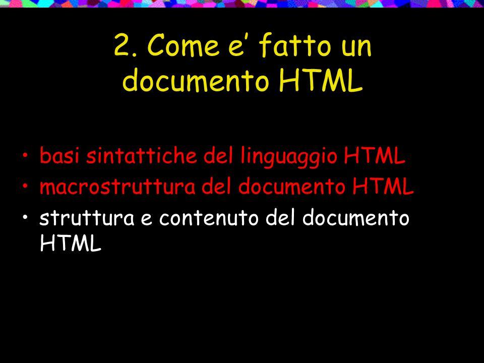 2. Come e fatto un documento HTML basi sintattiche del linguaggio HTML macrostruttura del documento HTML struttura e contenuto del documento HTML