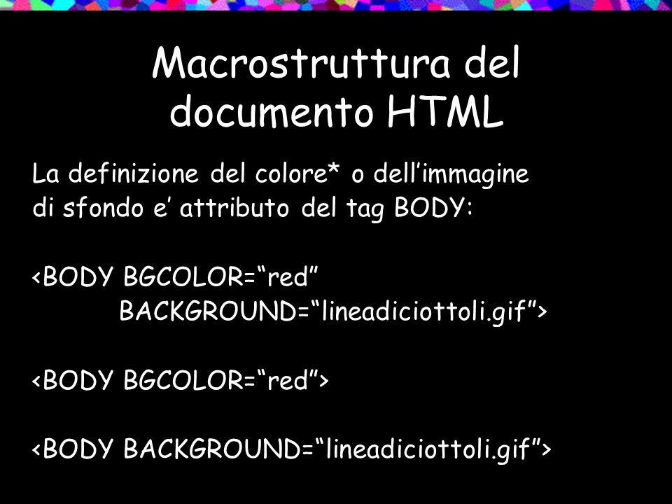 La definizione del colore* o dellimmagine di sfondo e attributo del tag BODY: <BODY BGCOLOR=red BACKGROUND=lineadiciottoli.gif>