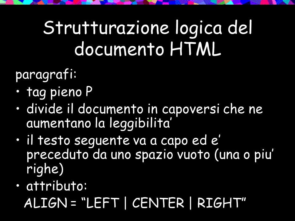 Strutturazione logica del documento HTML paragrafi: tag pieno P divide il documento in capoversi che ne aumentano la leggibilita il testo seguente va a capo ed e preceduto da uno spazio vuoto (una o piu righe) attributo: ALIGN = LEFT | CENTER | RIGHT